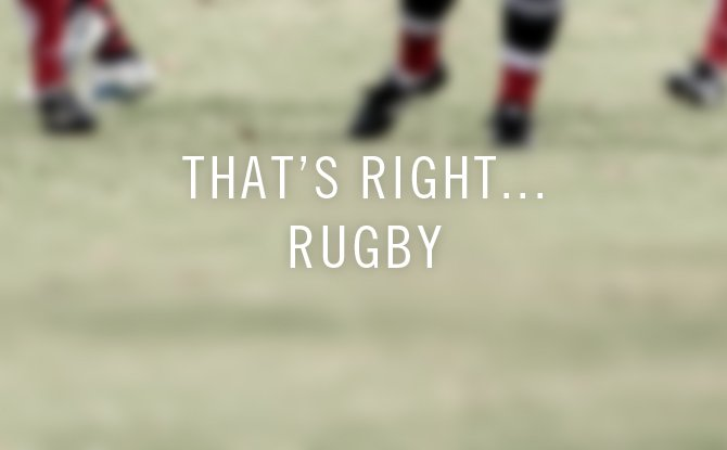 that's right… rugby