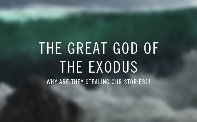 the great God of the exodus: why are they stealing our stories?!