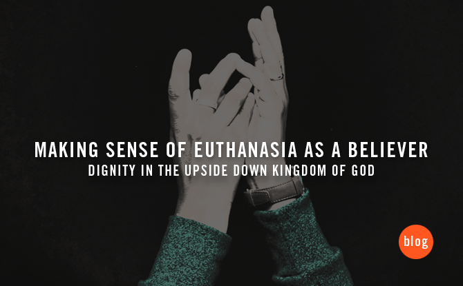 Making Sense of Euthanasia as a Believer: Dignity in the Upside Down Kingdom of God