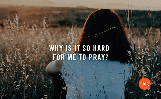 Why is it so hard for me to pray?