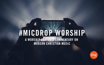 #micdrop worship | A worship leader's commentary on modern Christian music
